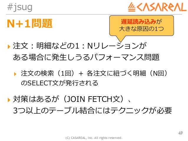 (C) CASAREAL, Inc. All rights reserved. #jsug N+1問題 ▸ 注⽂:明細などの1:Nリレーションが ある場合に発⽣しうるパフォーマンス問題 ▸ 注⽂の検索(1回)+ 各注⽂に紐づく明細(N回) ...