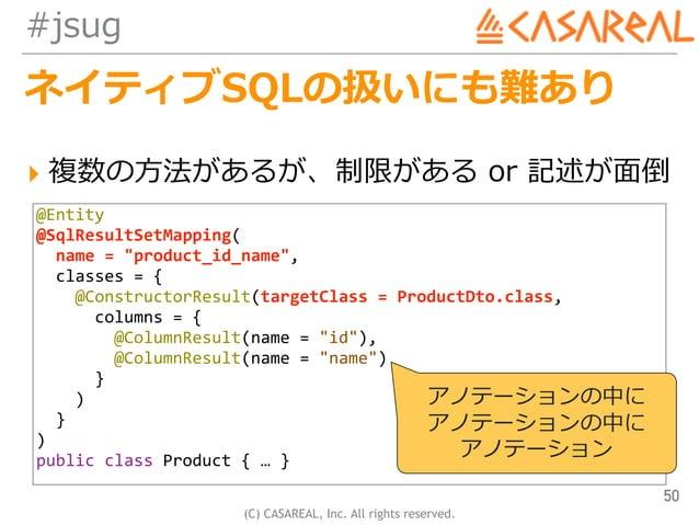 (C) CASAREAL, Inc. All rights reserved. #jsug ネイティブSQLの扱いにも難あり ▸ 複数の⽅法があるが、制限がある or 記述が⾯倒 50 @Entity @SqlResultSetMapping...