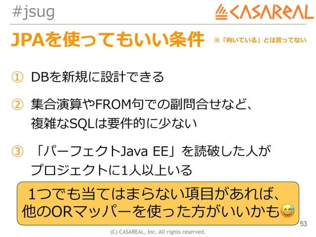 (C) CASAREAL, Inc. All rights reserved. #jsug JPAを使ってもいい条件 53 ① DBを新規に設計できる ② 集合演算やFROM句での副問合せなど、 複雑なSQLは要件的に少ない ③ 「パーフェク...