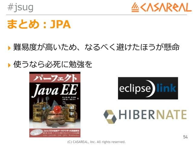 (C) CASAREAL, Inc. All rights reserved. #jsug まとめ:JPA ▸ 難易度が⾼いため、なるべく避けたほうが懸命 ▸ 使うなら必死に勉強を 54