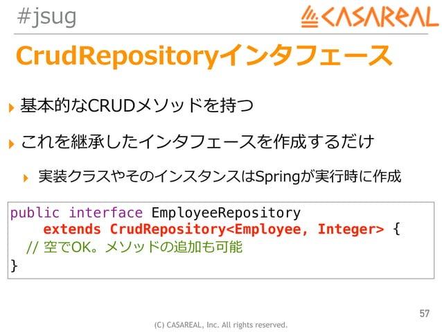 (C) CASAREAL, Inc. All rights reserved. #jsug CrudRepositoryインタフェース ▸ 基本的なCRUDメソッドを持つ ▸ これを継承したインタフェースを作成するだけ ▸ 実装クラスやそのイン...