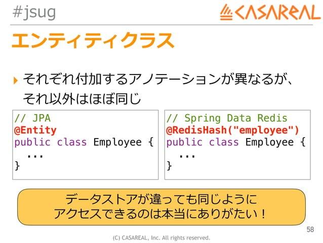 (C) CASAREAL, Inc. All rights reserved. #jsug エンティティクラス ▸ それぞれ付加するアノテーションが異なるが、 それ以外はほぼ同じ 58 // JPA @Entity public class ...
