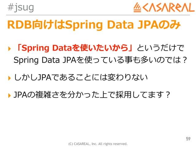 (C) CASAREAL, Inc. All rights reserved. #jsug RDB向けはSpring Data JPAのみ ▸ 「Spring Dataを使いたいから」というだけで Spring Data JPAを使っている事...
