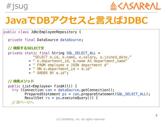 (C) CASAREAL, Inc. All rights reserved. #jsug JavaでDBアクセスと⾔えばJDBC 6 public class JdbcEmployeeRepository { private final Da...