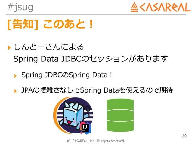 (C) CASAREAL, Inc. All rights reserved. #jsug [告知] このあと! ▸ しんどーさんによる Spring Data JDBCのセッションがあります ▸ Spring JDBCのSpring Dat...