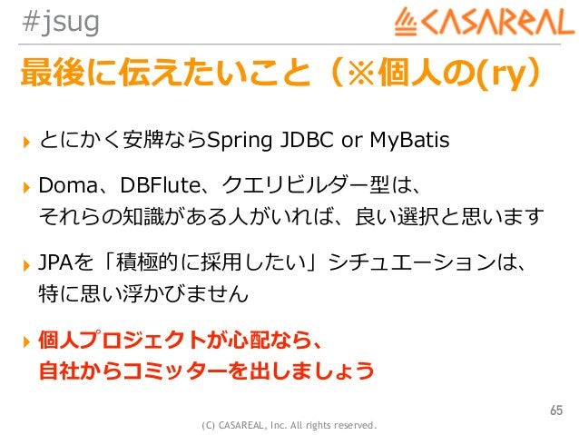 (C) CASAREAL, Inc. All rights reserved. #jsug 最後に伝えたいこと(※個⼈の(ry) ▸ とにかく安牌ならSpring JDBC or MyBatis ▸ Doma、DBFlute、クエリビルダー型は...