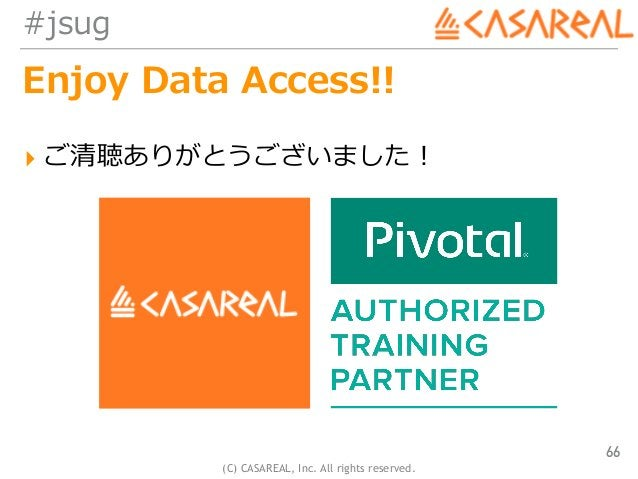 (C) CASAREAL, Inc. All rights reserved. #jsug Enjoy Data Access!! ▸ ご清聴ありがとうございました! 66