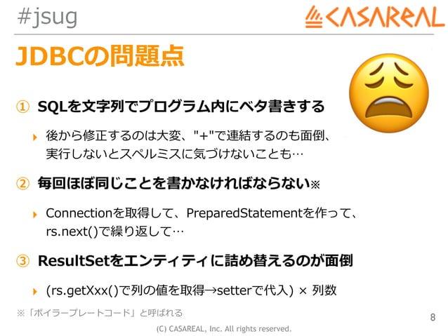 "(C) CASAREAL, Inc. All rights reserved. #jsug JDBCの問題点 ① SQLを⽂字列でプログラム内にベタ書きする ▸ 後から修正するのは⼤変、""+""で連結するのも⾯倒、 実⾏しないとスペルミスに気づ..."