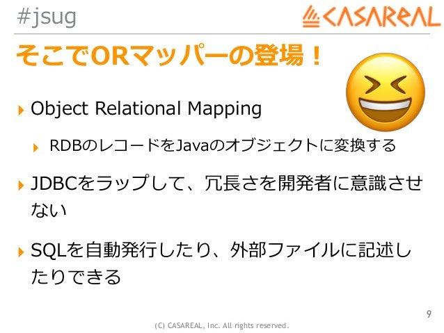 (C) CASAREAL, Inc. All rights reserved. #jsug そこでORマッパーの登場! ▸ Object Relational Mapping ▸ RDBのレコードをJavaのオブジェクトに変換する ▸ JDBC...