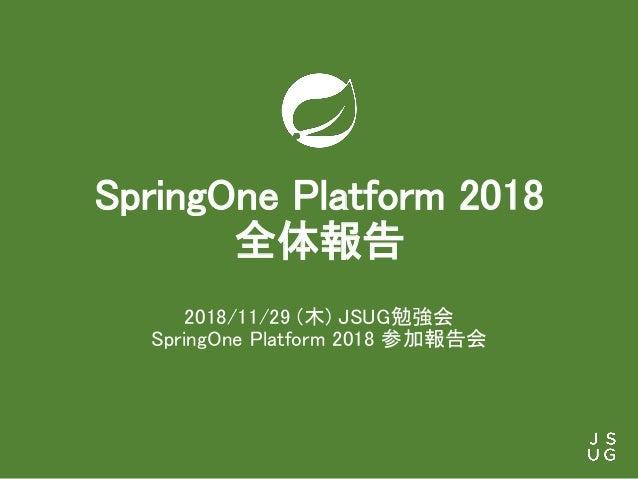 SpringOne Platform 2018 全体報告 2018/11/29 (木) JSUG勉強会 SpringOne Platform 2018 参加報告会