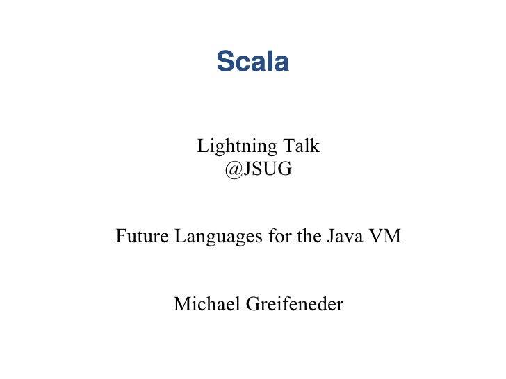 Scala           Lightning Talk             @JSUG   Future Languages for the Java VM         Michael Greifeneder