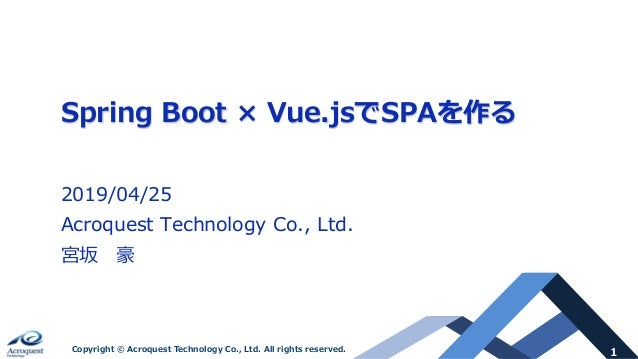 1Copyright © Acroquest Technology Co., Ltd. All rights reserved. Spring Boot × Vue.jsでSPAを作る 2019/04/25 Acroquest Technolo...