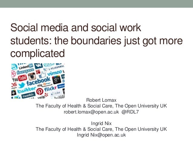 Social media and social work students: the boundaries just got more complicated Robert Lomax The Faculty of Health & Socia...