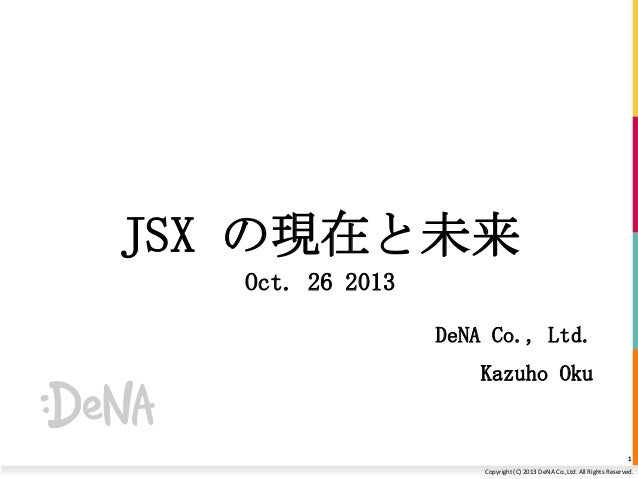 JSX の現在と未来 Oct. 26 2013 DeNA Co., Ltd. Kazuho Oku  1 Copyright (C) 2013 DeNA Co.,Ltd. All Rights Reserved.