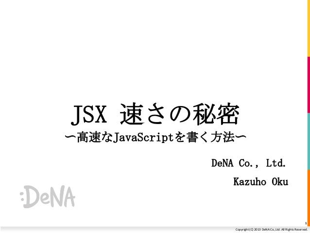 JSX 速さの秘密 〜高速なJavaScriptを書く方法〜 DeNA Co., Ltd. Kazuho Oku  1 Copyright (C) 2013 DeNA Co.,Ltd. All Rights Reserved.