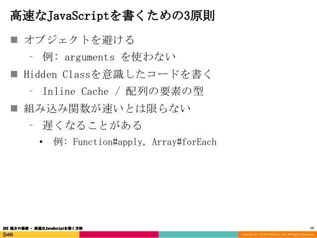 高速なJavaScriptを書くための3原則  オブジェクトを避ける ⁃ 例: arguments を使わない  Hidden Classを意識したコードを書く  ⁃ Inline Cache / 配列の要素の型  組み込み関数が速いとは...