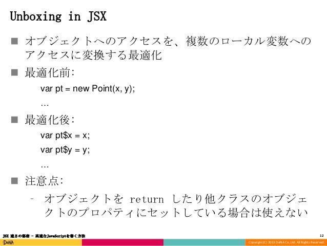Unboxing in JSX  オブジェクトへのアクセスを、複数のローカル変数への アクセスに変換する最適化  最適化前: var pt = new Point(x, y); …   最適化後: var pt$x = x; var pt...