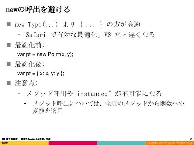 newの呼出を避ける  new Type(...) より { ... } の方が高速 ⁃ Safari で有効な最適化。V8 だと遅くなる  最適化前: var pt = new Point(x, y);   最適化後: var pt =...