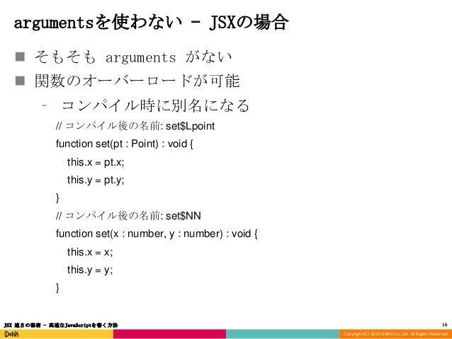 argumentsを使わない – JSXの場合  そもそも arguments がない  関数のオーバーロードが可能 ⁃ コンパイル時に別名になる // コンパイル後の名前: set$Lpoint function set(pt : Poi...