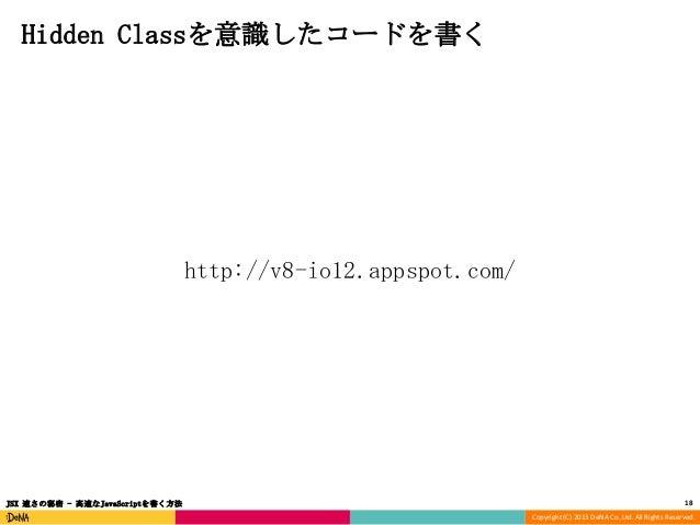 Hidden Classを意識したコードを書く  http://v8-io12.appspot.com/  JSX 速さの秘密 - 高速なJavaScriptを書く方法  18 Copyright (C) 2013 DeNA Co.,Ltd. ...