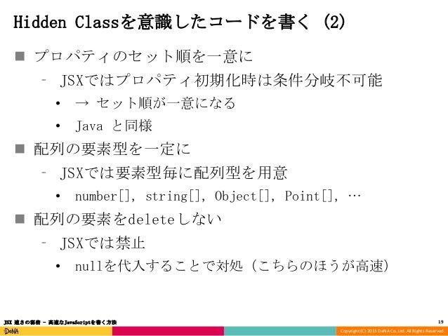 Hidden Classを意識したコードを書く (2)  プロパティのセット順を一意に ⁃ JSXではプロパティ初期化時は条件分岐不可能 •  → セット順が一意になる  •  Java と同様   配列の要素型を一定に ⁃ JSXでは要素...
