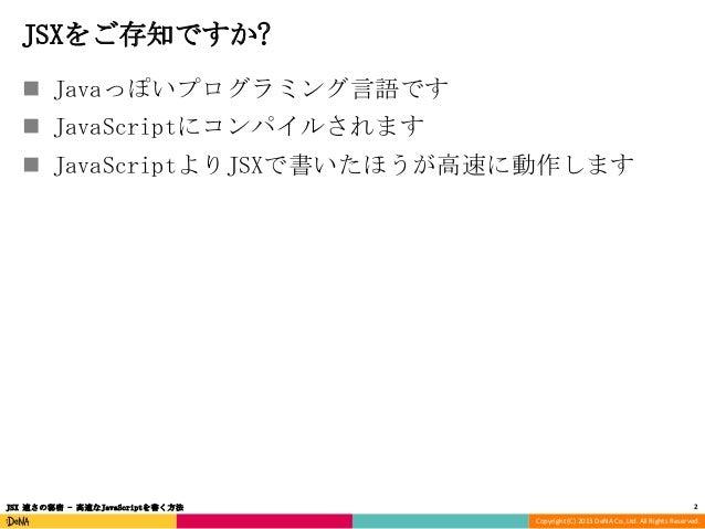 JSXをご存知ですか?  Javaっぽいプログラミング言語です  JavaScriptにコンパイルされます  JavaScriptよりJSXで書いたほうが高速に動作します  JSX 速さの秘密 - 高速なJavaScriptを書く方法  ...