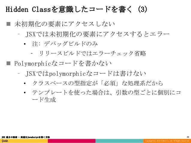 Hidden Classを意識したコードを書く (3)  未初期化の要素にアクセスしない ⁃ JSXでは未初期化の要素にアクセスするとエラー •  注: デバッグビルドのみ ⁃ リリースビルドではエラーチェック省略   Polymorphi...