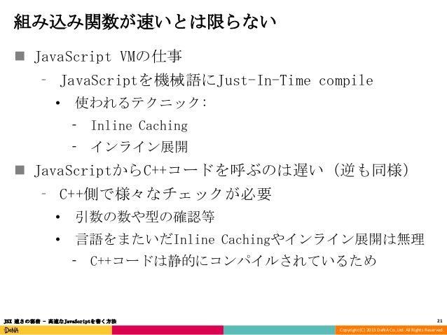 組み込み関数が速いとは限らない  JavaScript VMの仕事 ⁃ JavaScriptを機械語にJust-In-Time compile •  使われるテクニック: ⁃ Inline Caching ⁃ インライン展開   JavaS...
