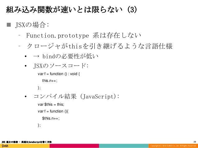 組み込み関数が速いとは限らない (3)  JSXの場合: ⁃ Function.prototype 系は存在しない ⁃ クロージャがthisを引き継げるような言語仕様 •  → bindの必要性が低い  •  JSXのソースコード: var ...