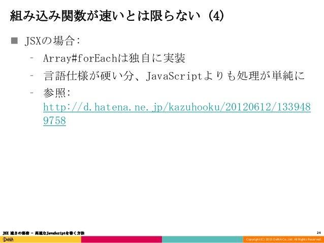 組み込み関数が速いとは限らない (4)  JSXの場合: ⁃ Array#forEachは独自に実装 ⁃ 言語仕様が硬い分、JavaScriptよりも処理が単純に  ⁃ 参照: http://d.hatena.ne.jp/kazuhooku/...