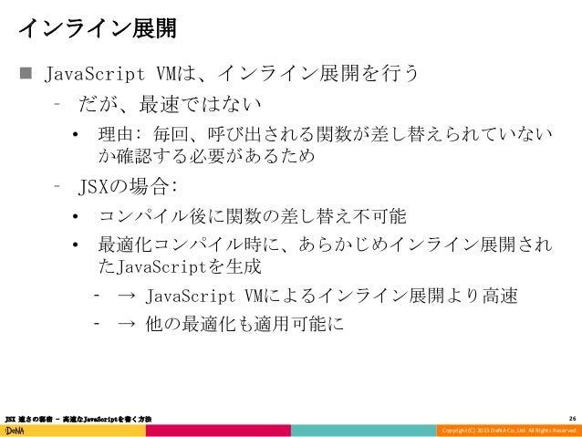インライン展開  JavaScript VMは、インライン展開を行う ⁃ だが、最速ではない •  理由: 毎回、呼び出される関数が差し替えられていない か確認する必要があるため  ⁃ JSXの場合: •  コンパイル後に関数の差し替え不可能...