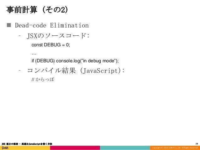 """事前計算 (その2)  Dead-code Elimination ⁃ JSXのソースコード: const DEBUG = 0; … if (DEBUG) console.log(""""in debug mode"""");  ⁃ コンパイル結果 (J..."""