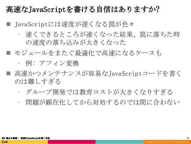 高速なJavaScriptを書ける自信はありますか?  JavaScriptには速度が遅くなる罠が色々 ⁃ 速くできるところが速くなった結果、罠に落ちた時 の速度の落ち込みが大きくなった   モジュールをまたぐ最適化で高速になるケースも ⁃...