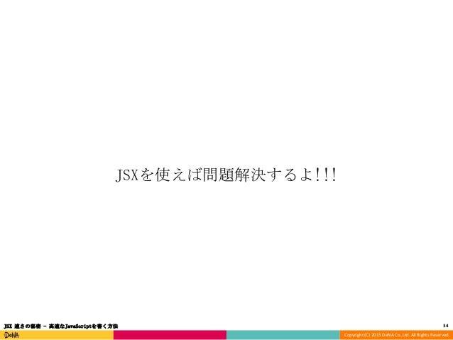 JSXを使えば問題解決するよ!!!  JSX 速さの秘密 - 高速なJavaScriptを書く方法  34 Copyright (C) 2013 DeNA Co.,Ltd. All Rights Reserved.
