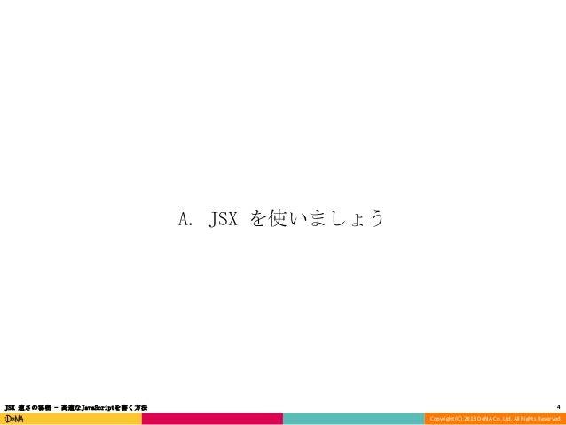 A. JSX を使いましょう  JSX 速さの秘密 - 高速なJavaScriptを書く方法  4 Copyright (C) 2013 DeNA Co.,Ltd. All Rights Reserved.