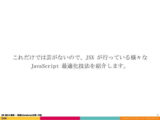 これだけでは芸がないので、JSX が行っている様々な JavaScript 最適化技法を紹介します。  JSX 速さの秘密 - 高速なJavaScriptを書く方法  6 Copyright (C) 2013 DeNA Co.,Ltd. All...