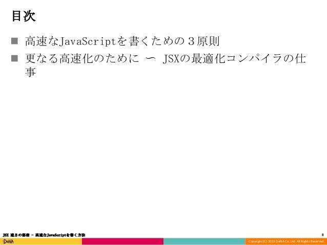 目次  高速なJavaScriptを書くための3原則  更なる高速化のために 〜 JSXの最適化コンパイラの仕 事  JSX 速さの秘密 - 高速なJavaScriptを書く方法  8 Copyright (C) 2013 DeNA Co....