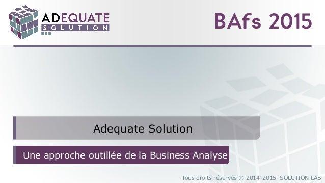 Tous droits réservés © 2014-2015 SOLUTION LAB BAfs 2015 Adequate Solution Une approche outillée de la Business Analyse
