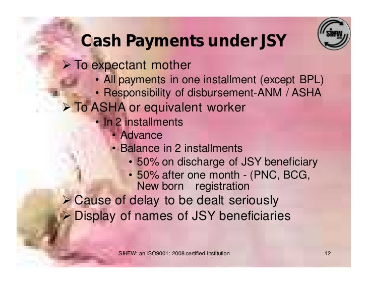 Cash Payments under JSY Ø To expectant mother      • All payments in one installment (except BPL)      • Responsibility of...