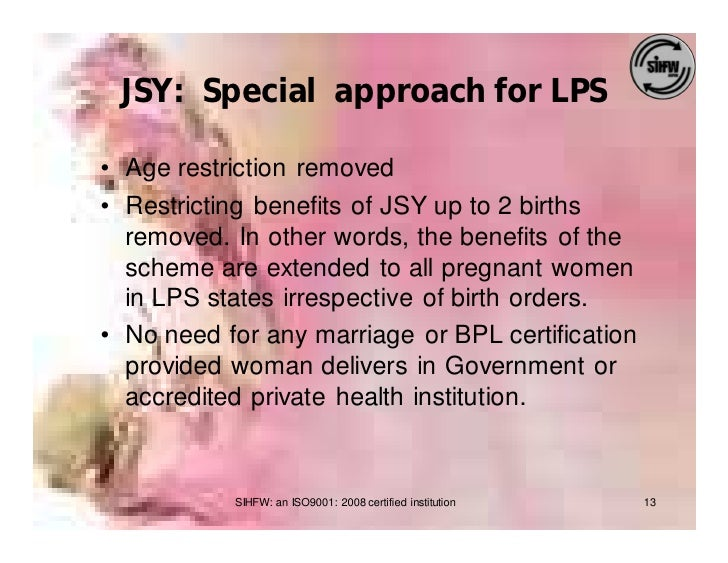 JSY: Special approach for LPS  • Age restriction removed • Restricting benefits of JSY up to 2 births   removed. In other ...