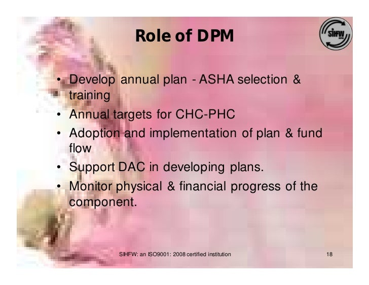 Role of DPM  • Develop annual plan - ASHA selection &   training • Annual targets for CHC-PHC • Adoption and implementatio...