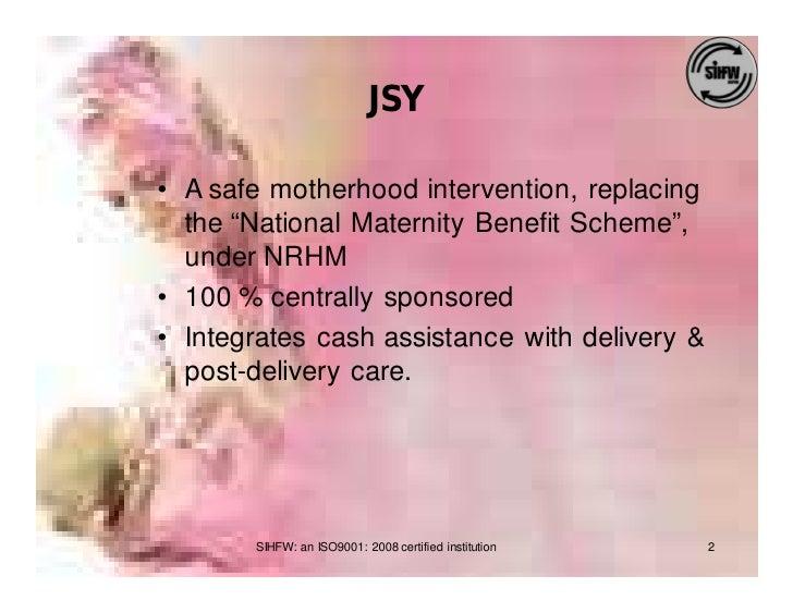 """JSY  • A safe motherhood intervention, replacing   the """"National Maternity Benefit Scheme"""",   under NRHM • 100 % centrally..."""