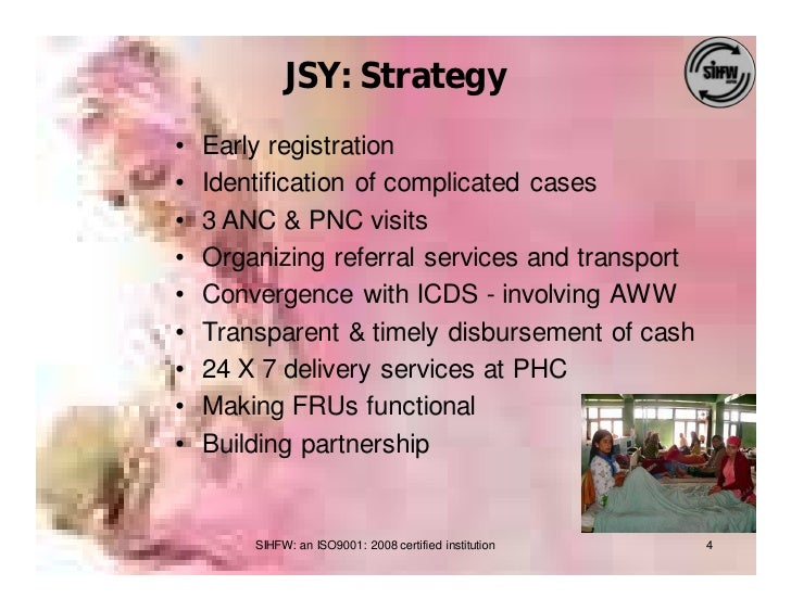 JSY: Strategy •   Early registration •   Identification of complicated cases •   3 ANC & PNC visits •   Organizing referra...