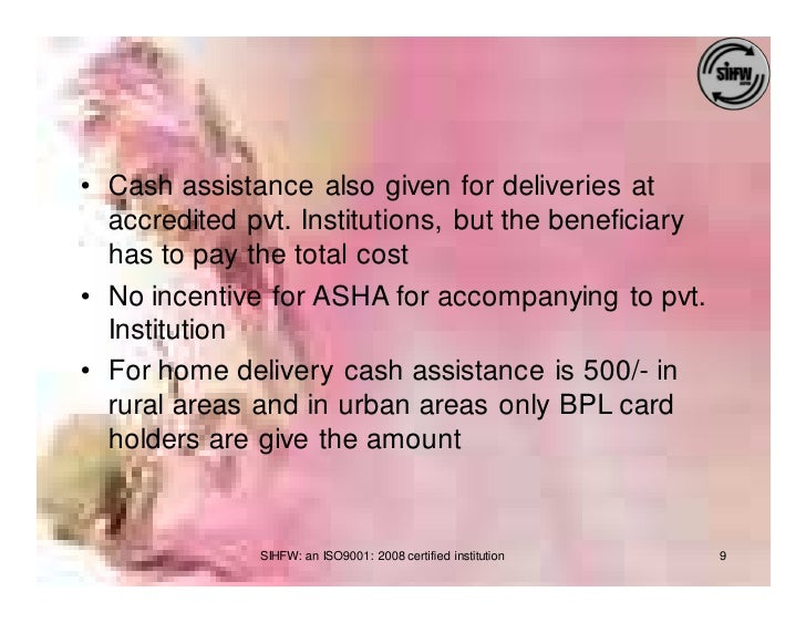 • Cash assistance also given for deliveries at   accredited pvt. Institutions, but the beneficiary   has to pay the total ...