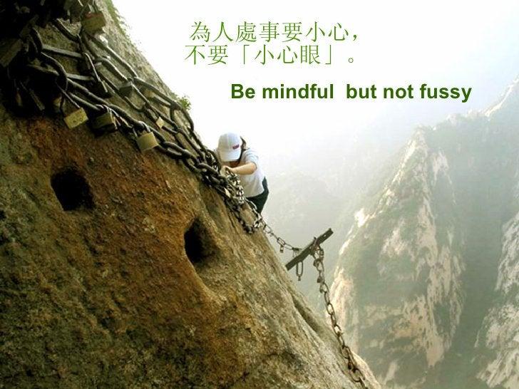 為人處事要小心,不要「小心眼」。   Be mindful  but not fussy