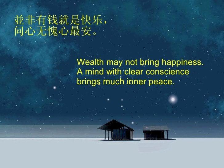 並非有钱就是快乐,问心无愧心最安。 Wealth may not bring happiness. A mind with clear conscience brings much inner peace.