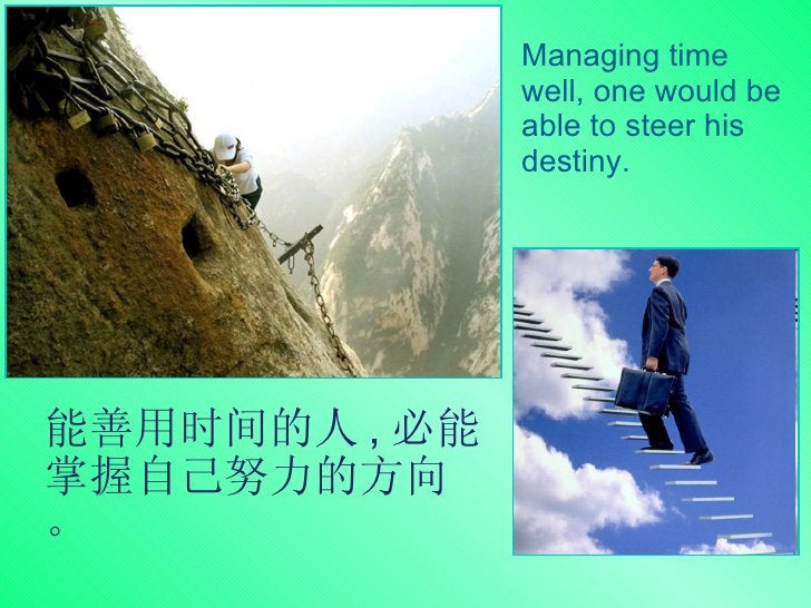 能善用时间的人 , 必能掌握自己努力的方向。 Managing time well, one would be able to steer his destiny.