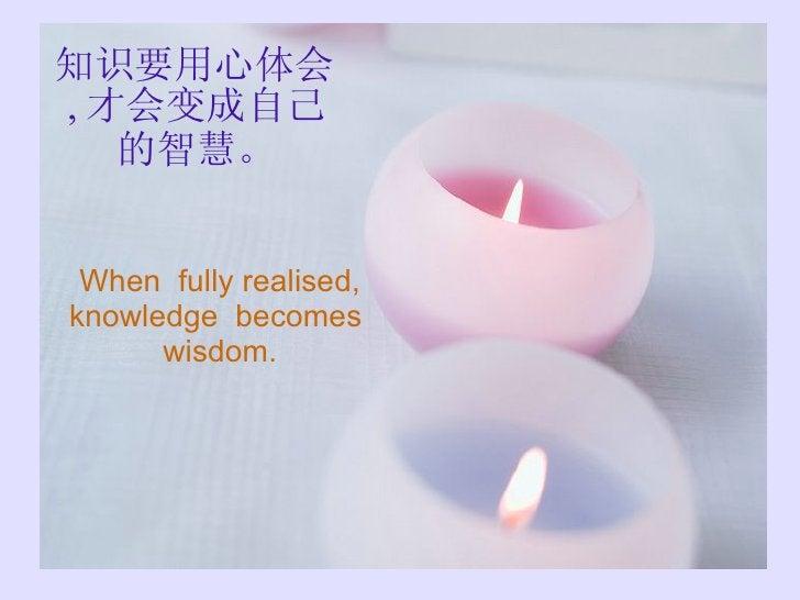 知识要用心体会 , 才会变成自己的智慧。 When  fully realised, knowledge  becomes  wisdom.
