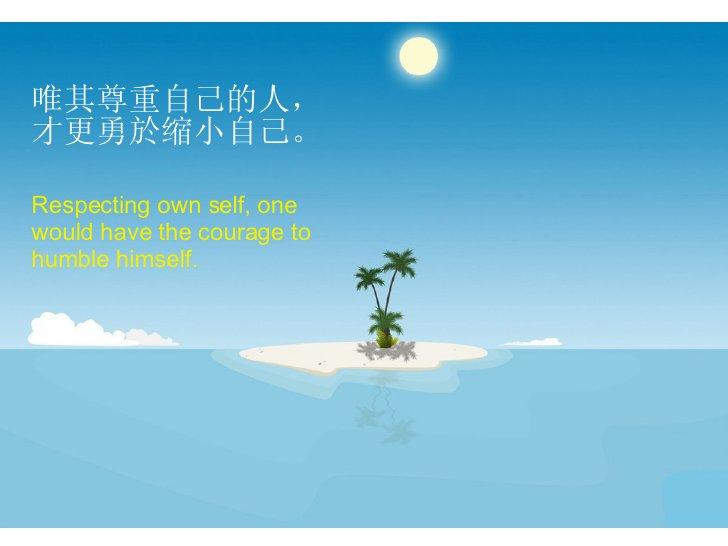 唯其尊重自己的人,才更勇於缩小自己。 Respecting own self, one would have the courage to humble himself.