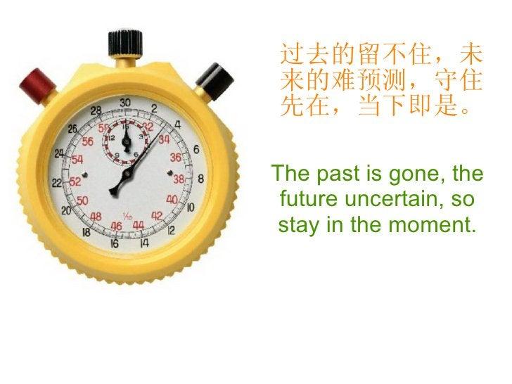 过去的留不住,未来的难预测,守住先在,当下即是。 The past is gone, the future uncertain, so stay in the moment.